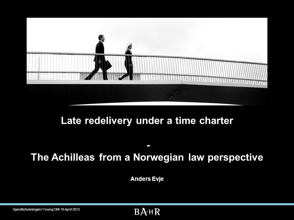 Late redelivery under a time charter - The Achilleas from a Norwegian law perspective Anders Evje Sjørettsforeningen / Young CMI 18 April 2012