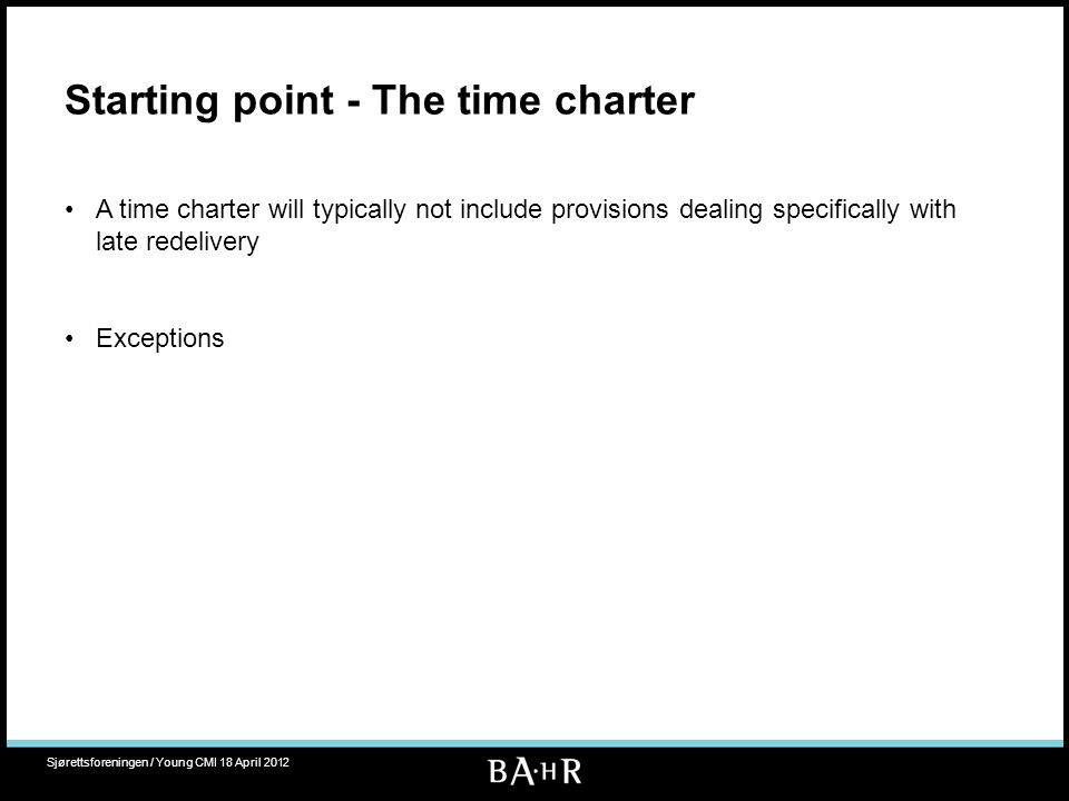 Starting point - The time charter A time charter will typically not include provisions dealing specifically with late redelivery Exceptions Sjørettsfo