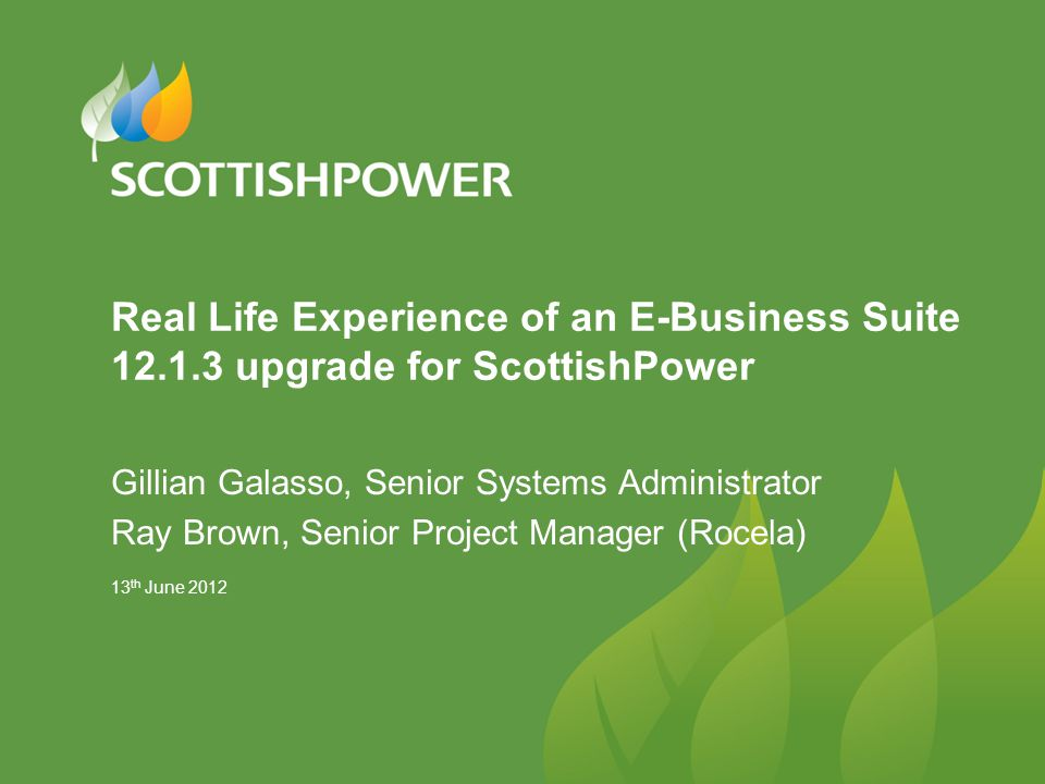13 th June 2012 Real Life Experience of an E-Business Suite 12.1.3 upgrade for ScottishPower Gillian Galasso, Senior Systems Administrator Ray Brown,