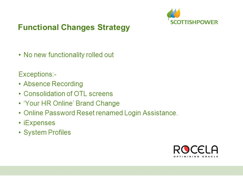 Functional Changes Strategy No new functionality rolled out Exceptions:- Absence Recording Consolidation of OTL screens 'Your HR Online' Brand Change Online Password Reset renamed Login Assistance.