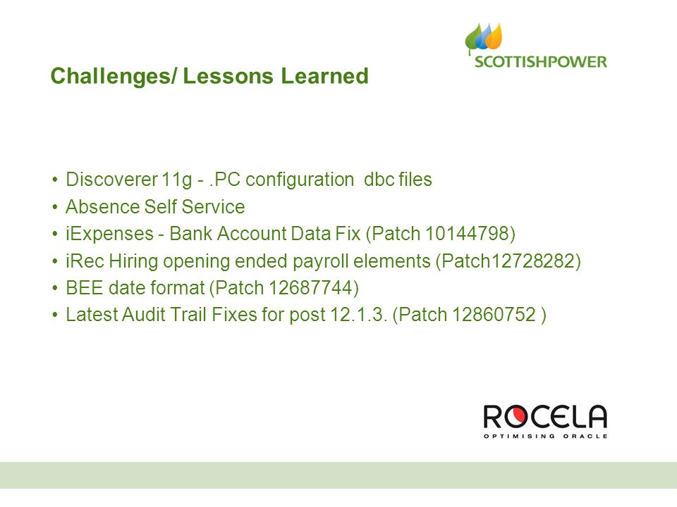 Challenges/ Lessons Learned Discoverer 11g -.PC configuration dbc files Absence Self Service iExpenses - Bank Account Data Fix (Patch 10144798) iRec Hiring opening ended payroll elements (Patch12728282) BEE date format (Patch 12687744) Latest Audit Trail Fixes for post 12.1.3.
