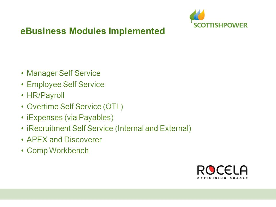 eBusiness Modules Implemented Manager Self Service Employee Self Service HR/Payroll Overtime Self Service (OTL) iExpenses (via Payables) iRecruitment