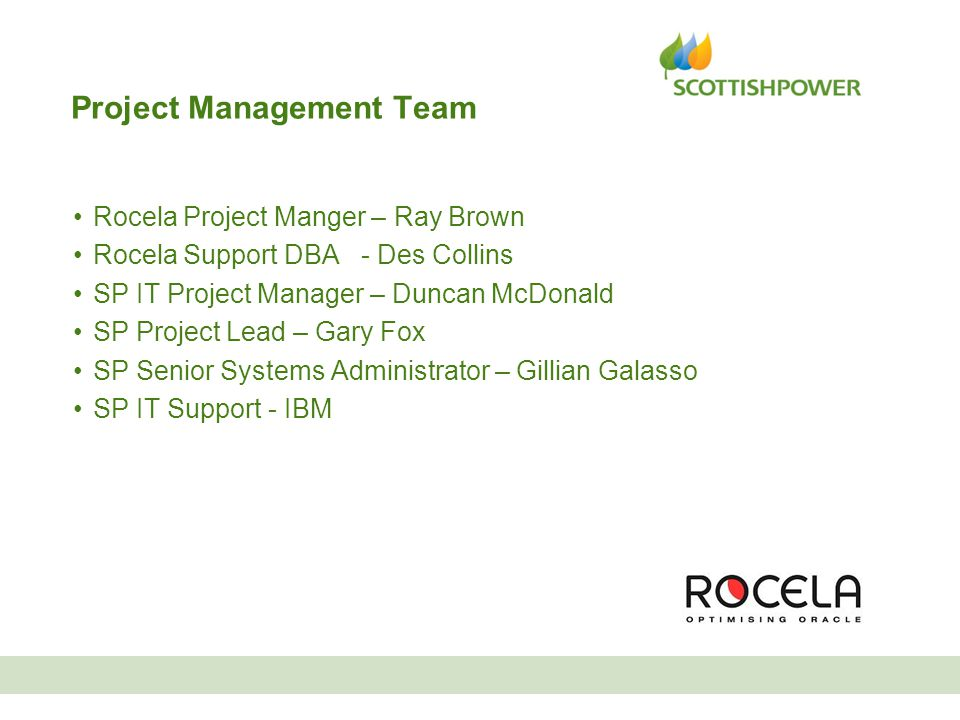 Project Management Team Rocela Project Manger – Ray Brown Rocela Support DBA - Des Collins SP IT Project Manager – Duncan McDonald SP Project Lead – G