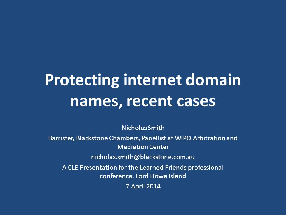 Protecting internet domain names, recent cases Nicholas Smith Barrister, Blackstone Chambers, Panellist at WIPO Arbitration and Mediation Center nicholas.smith@blackstone.com.au A CLE Presentation for the Learned Friends professional conference, Lord Howe Island 7 April 2014
