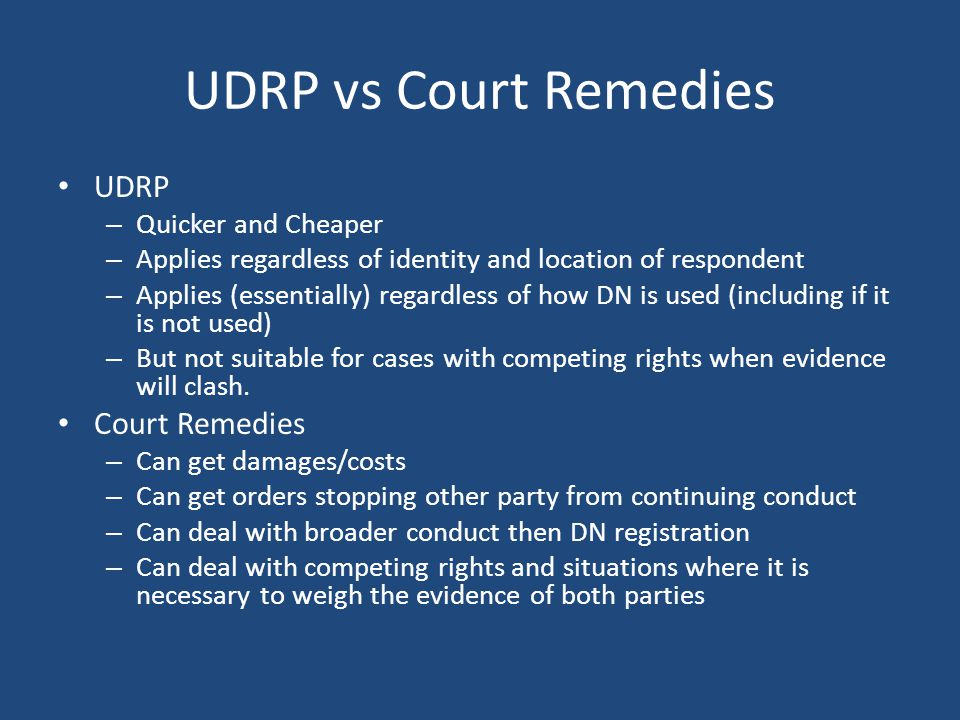 UDRP vs Court Remedies UDRP – Quicker and Cheaper – Applies regardless of identity and location of respondent – Applies (essentially) regardless of how DN is used (including if it is not used) – But not suitable for cases with competing rights when evidence will clash.