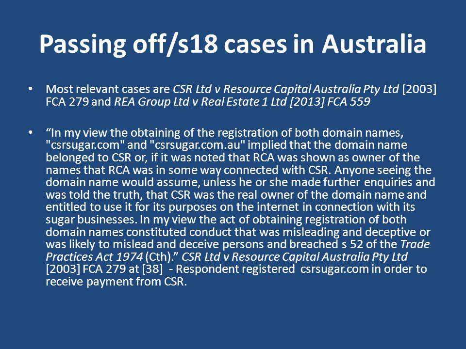 Passing off/s18 cases in Australia Most relevant cases are CSR Ltd v Resource Capital Australia Pty Ltd [2003] FCA 279 and REA Group Ltd v Real Estate 1 Ltd [2013] FCA 559 In my view the obtaining of the registration of both domain names, csrsugar.com and csrsugar.com.au implied that the domain name belonged to CSR or, if it was noted that RCA was shown as owner of the names that RCA was in some way connected with CSR.