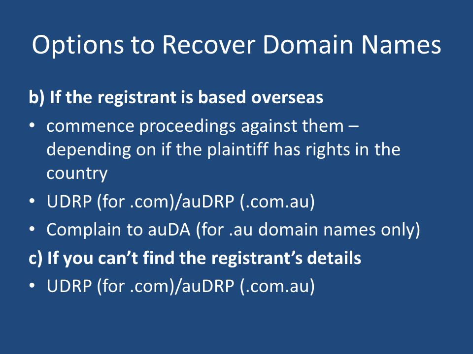 Options to Recover Domain Names b) If the registrant is based overseas commence proceedings against them – depending on if the plaintiff has rights in the country UDRP (for.com)/auDRP (.com.au) Complain to auDA (for.au domain names only) c) If you can't find the registrant's details UDRP (for.com)/auDRP (.com.au)