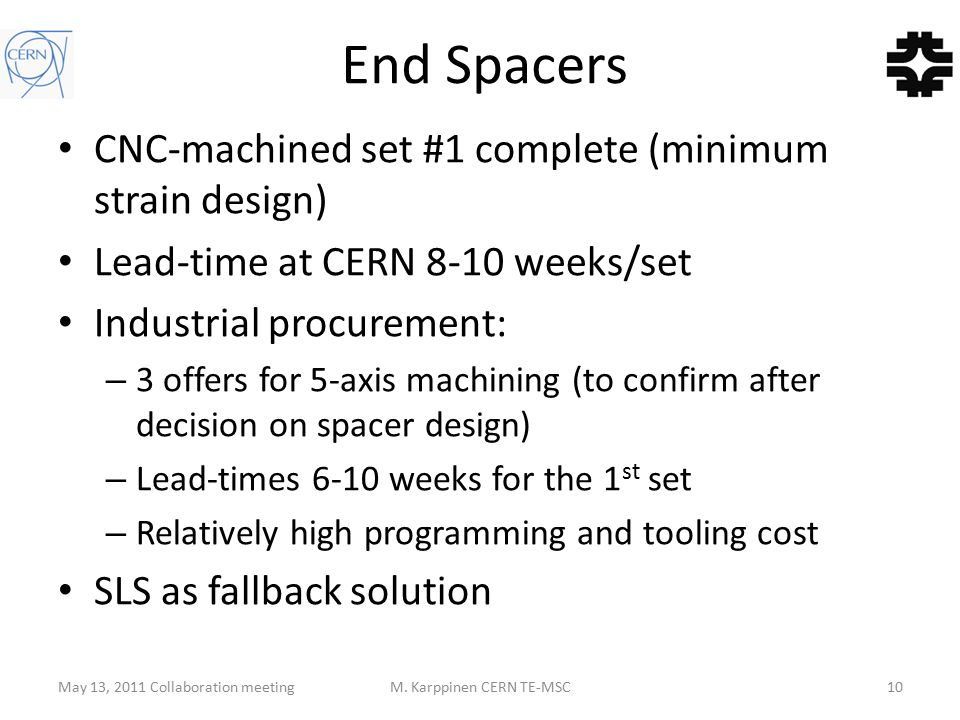 End Spacers CNC-machined set #1 complete (minimum strain design) Lead-time at CERN 8-10 weeks/set Industrial procurement: – 3 offers for 5-axis machining (to confirm after decision on spacer design) – Lead-times 6-10 weeks for the 1 st set – Relatively high programming and tooling cost SLS as fallback solution May 13, 2011 Collaboration meetingM.