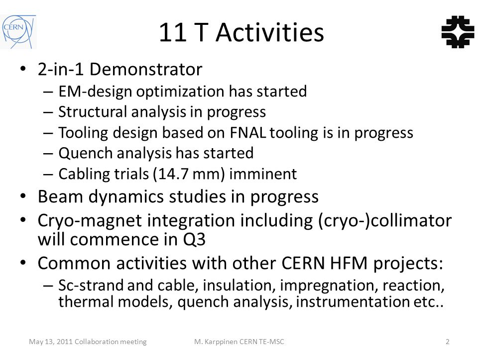 11 T Activities 2-in-1 Demonstrator – EM-design optimization has started – Structural analysis in progress – Tooling design based on FNAL tooling is in progress – Quench analysis has started – Cabling trials (14.7 mm) imminent Beam dynamics studies in progress Cryo-magnet integration including (cryo-)collimator will commence in Q3 Common activities with other CERN HFM projects: – Sc-strand and cable, insulation, impregnation, reaction, thermal models, quench analysis, instrumentation etc..