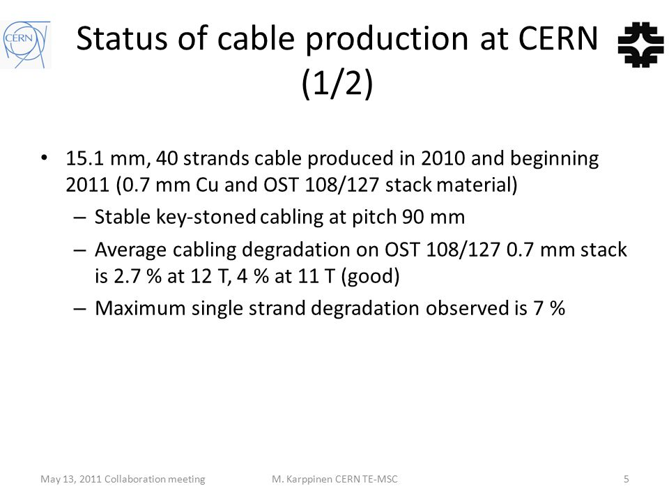 Status of cable production at CERN (1/2) 15.1 mm, 40 strands cable produced in 2010 and beginning 2011 (0.7 mm Cu and OST 108/127 stack material) – Stable key-stoned cabling at pitch 90 mm – Average cabling degradation on OST 108/127 0.7 mm stack is 2.7 % at 12 T, 4 % at 11 T (good) – Maximum single strand degradation observed is 7 % May 13, 2011 Collaboration meetingM.