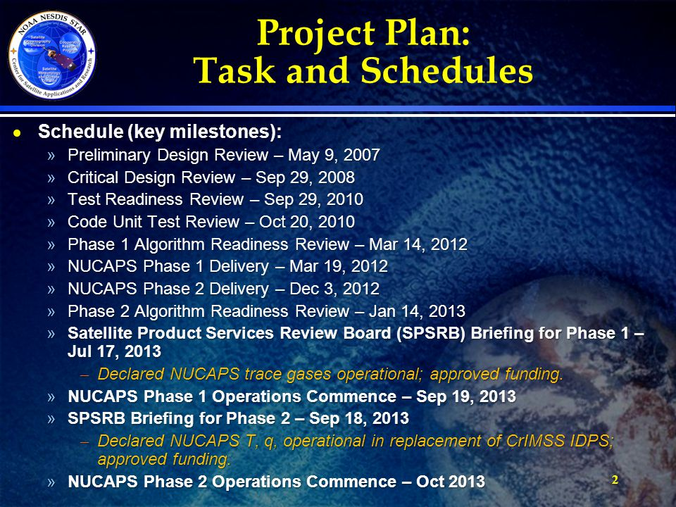 2 Project Plan: Task and Schedules  Schedule (key milestones): »Preliminary Design Review – May 9, 2007 »Critical Design Review – Sep 29, 2008 »Test Readiness Review – Sep 29, 2010 »Code Unit Test Review – Oct 20, 2010 »Phase 1 Algorithm Readiness Review – Mar 14, 2012 »NUCAPS Phase 1 Delivery – Mar 19, 2012 »NUCAPS Phase 2 Delivery – Dec 3, 2012 »Phase 2 Algorithm Readiness Review – Jan 14, 2013 »Satellite Product Services Review Board (SPSRB) Briefing for Phase 1 – Jul 17, 2013 – Declared NUCAPS trace gases operational; approved funding.