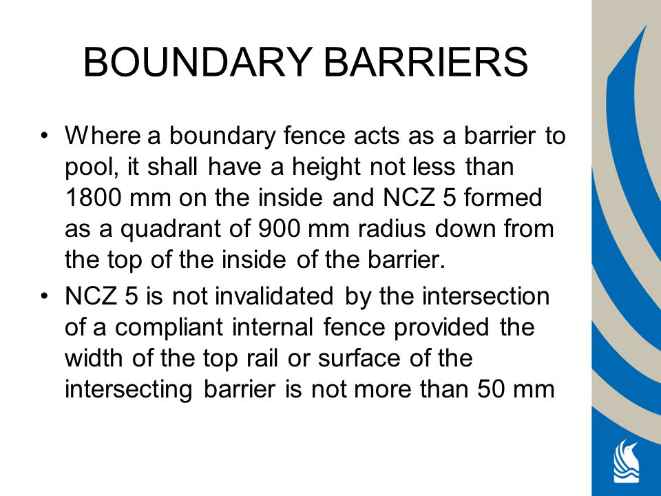 Non-climbable zone BOUNDARY BARRIERS Non Where a boundary fence acts as a barrier to pool, it shall have a height not less than 1800 mm on the inside and NCZ 5 formed as a quadrant of 900 mm radius down from the top of the inside of the barrier.