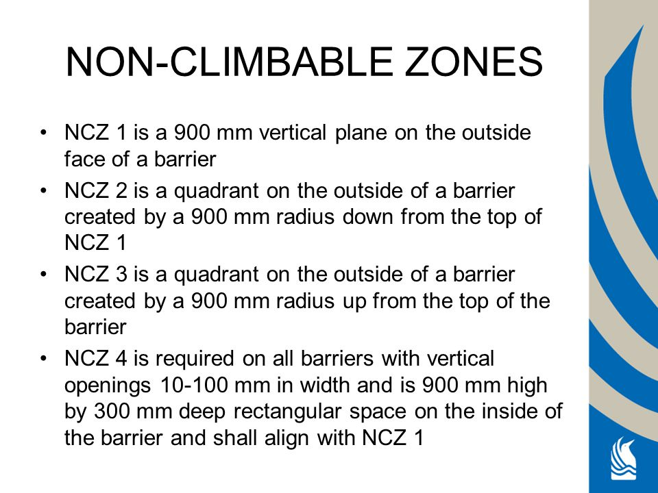 NON-CLIMBABLE ZONES NCZ 1 is a 900 mm vertical plane on the outside face of a barrier NCZ 2 is a quadrant on the outside of a barrier created by a 900 mm radius down from the top of NCZ 1 NCZ 3 is a quadrant on the outside of a barrier created by a 900 mm radius up from the top of the barrier NCZ 4 is required on all barriers with vertical openings 10-100 mm in width and is 900 mm high by 300 mm deep rectangular space on the inside of the barrier and shall align with NCZ 1