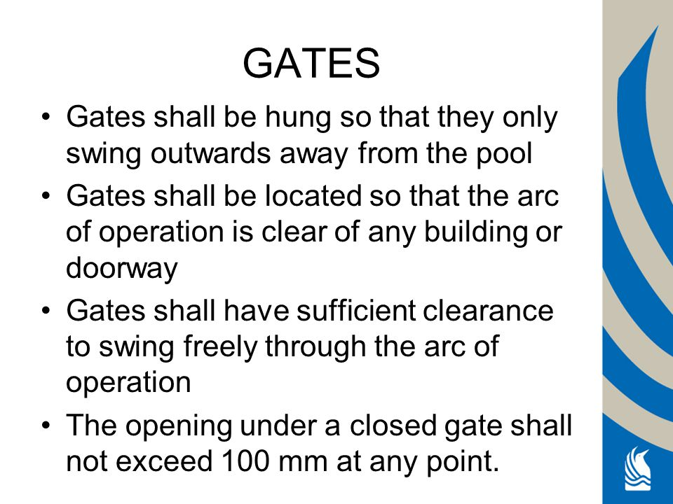 GATES Gates shall be hung so that they only swing outwards away from the pool Gates shall be located so that the arc of operation is clear of any building or doorway Gates shall have sufficient clearance to swing freely through the arc of operation The opening under a closed gate shall not exceed 100 mm at any point.