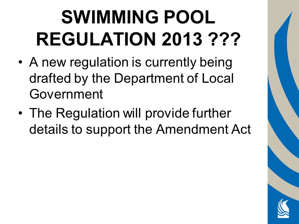 A new regulation is currently being drafted by the Department of Local Government The Regulation will provide further details to support the Amendment Act SWIMMING POOL REGULATION 2013