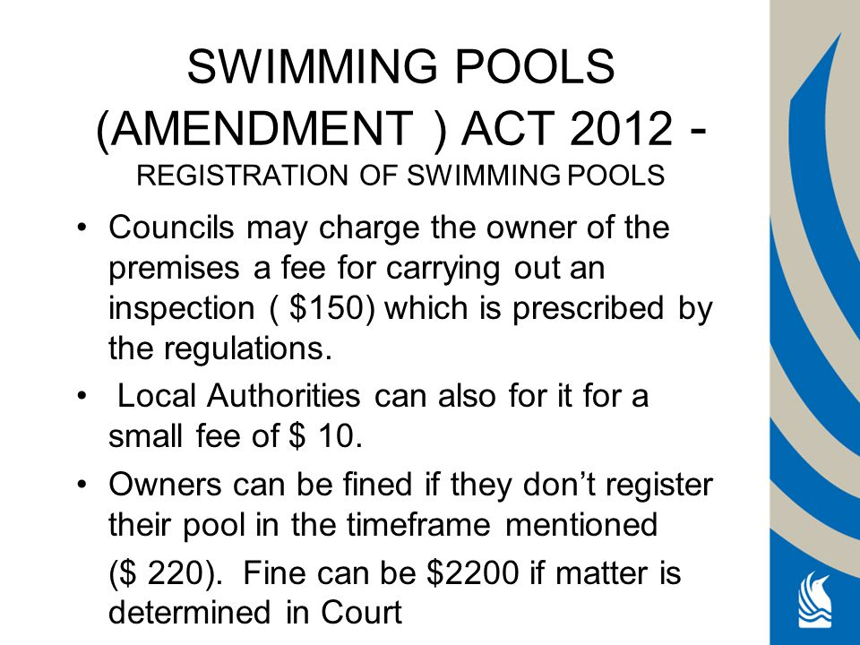 SWIMMING POOLS (AMENDMENT ) ACT 2012 - REGISTRATION OF SWIMMING POOLS Councils may charge the owner of the premises a fee for carrying out an inspection ( $150) which is prescribed by the regulations.