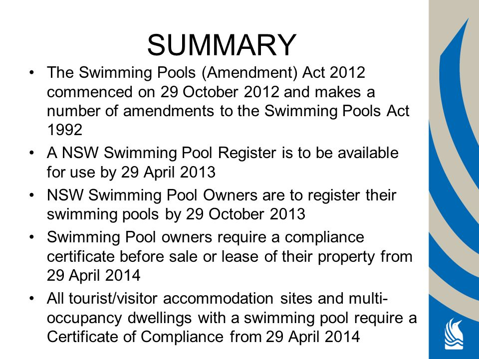SUMMARY The Swimming Pools (Amendment) Act 2012 commenced on 29 October 2012 and makes a number of amendments to the Swimming Pools Act 1992 A NSW Swimming Pool Register is to be available for use by 29 April 2013 NSW Swimming Pool Owners are to register their swimming pools by 29 October 2013 Swimming Pool owners require a compliance certificate before sale or lease of their property from 29 April 2014 All tourist/visitor accommodation sites and multi- occupancy dwellings with a swimming pool require a Certificate of Compliance from 29 April 2014