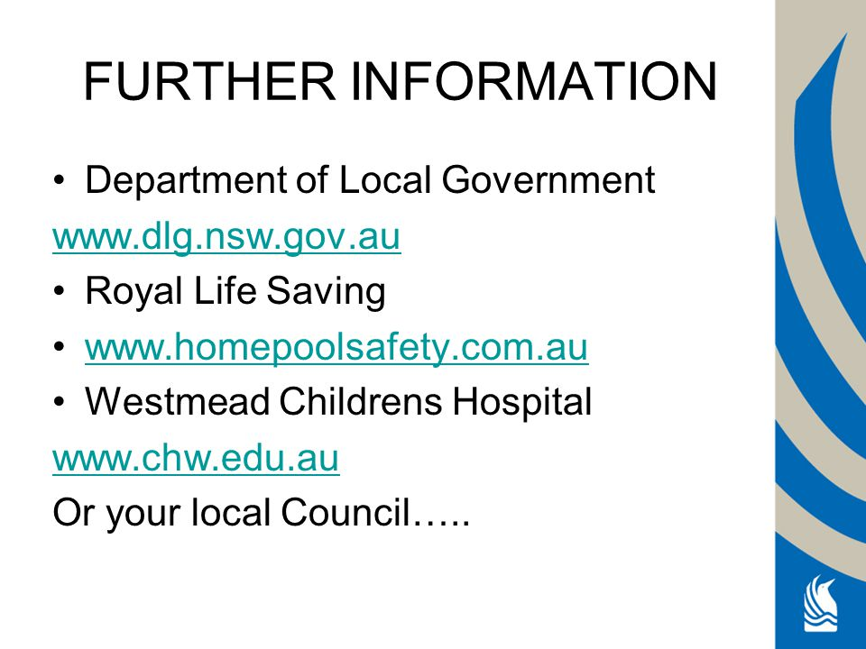 FURTHER INFORMATION Department of Local Government www.dlg.nsw.gov.au Royal Life Saving www.homepoolsafety.com.au Westmead Childrens Hospital www.chw.edu.au Or your local Council…..
