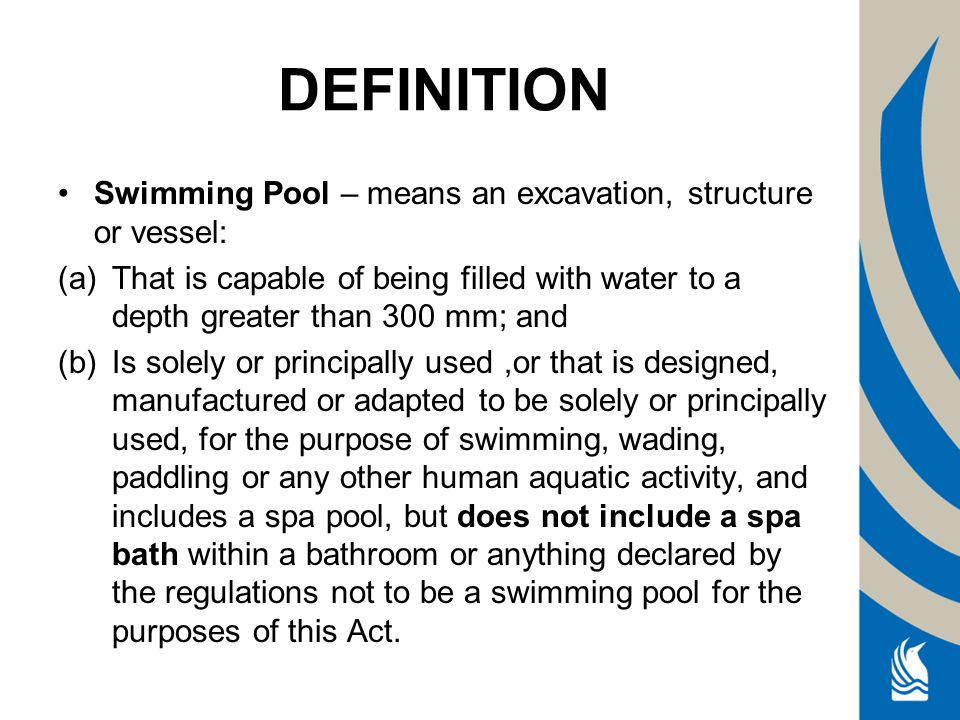 Swimming Pool – means an excavation, structure or vessel: (a)That is capable of being filled with water to a depth greater than 300 mm; and (b)Is solely or principally used,or that is designed, manufactured or adapted to be solely or principally used, for the purpose of swimming, wading, paddling or any other human aquatic activity, and includes a spa pool, but does not include a spa bath within a bathroom or anything declared by the regulations not to be a swimming pool for the purposes of this Act.