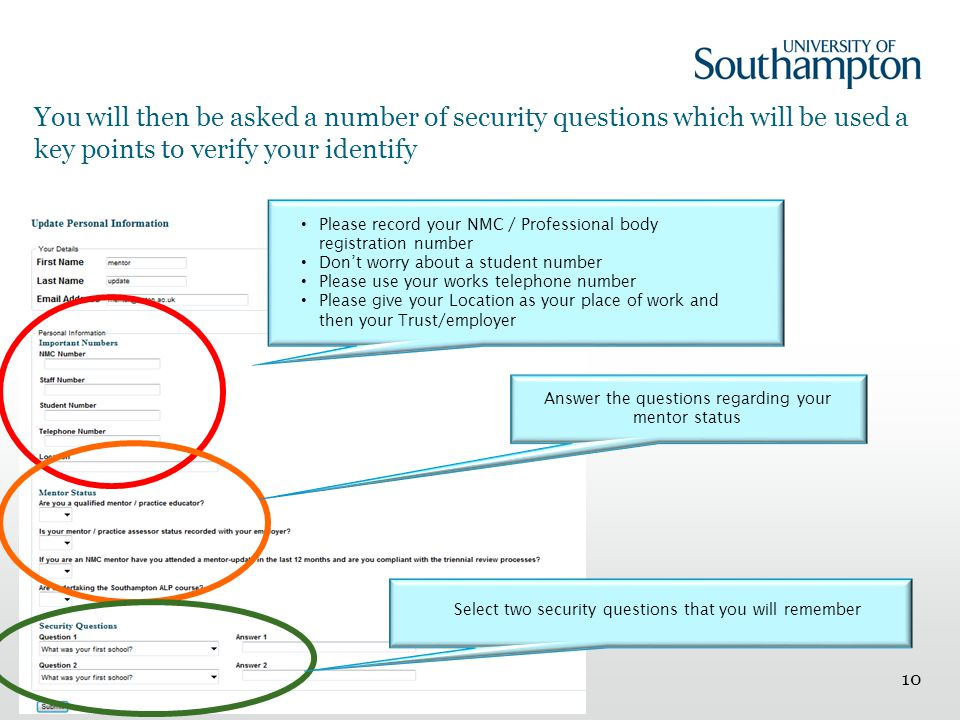 You will then be asked a number of security questions which will be used a key points to verify your identify 10 Please record your NMC / Professional body registration number Don't worry about a student number Please use your works telephone number Please give your Location as your place of work and then your Trust/employer Answer the questions regarding your mentor status Select two security questions that you will remember
