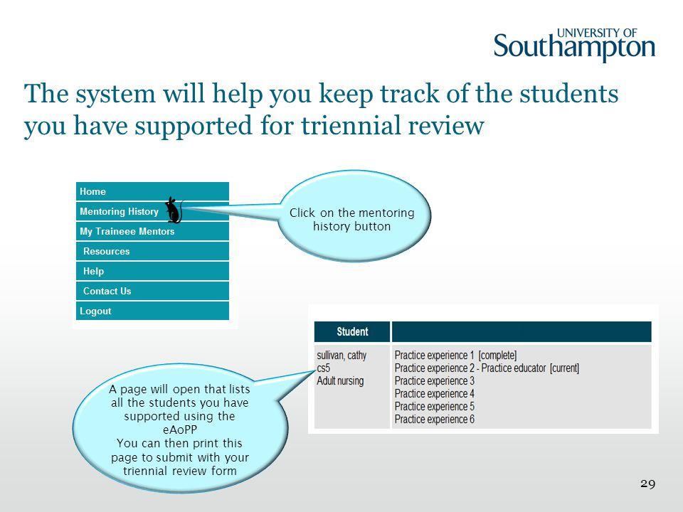 The system will help you keep track of the students you have supported for triennial review 29 Click on the mentoring history button A page will open that lists all the students you have supported using the eAoPP You can then print this page to submit with your triennial review form