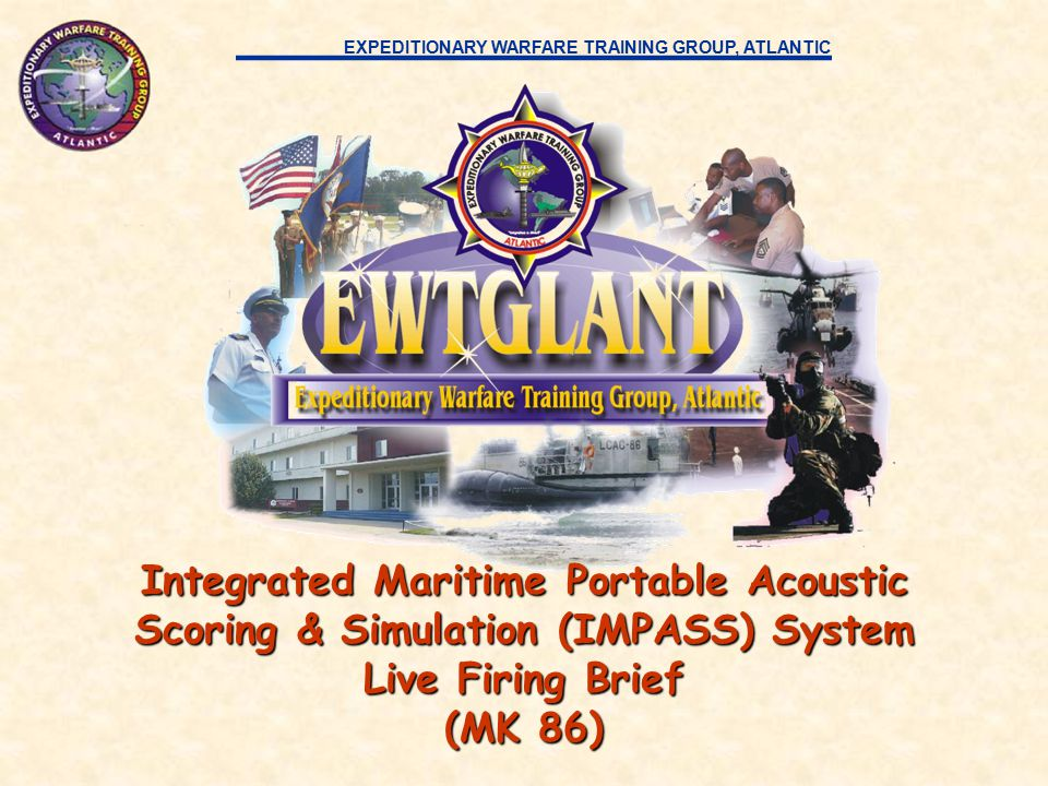 EXPEDITIONARY WARFARE TRAINING GROUP, ATLANTIC Integrated Maritime Portable Acoustic Scoring & Simulation (IMPASS) System Live Firing Brief (MK 86)