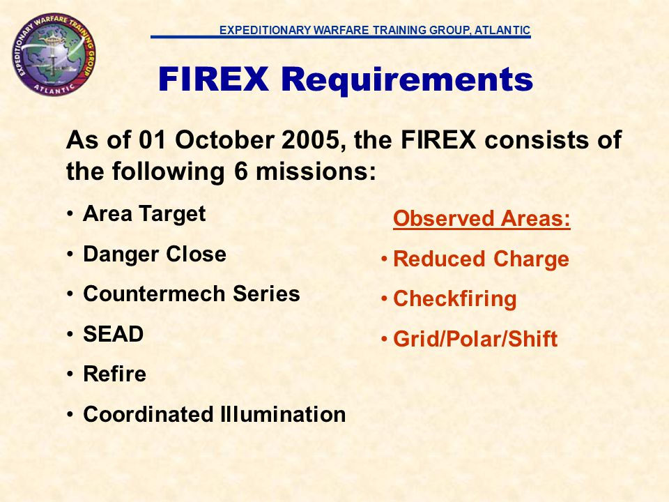 EXPEDITIONARY WARFARE TRAINING GROUP, ATLANTIC FIREX Requirements As of 01 October 2005, the FIREX consists of the following 6 missions: Area Target Danger Close Countermech Series SEAD Refire Coordinated Illumination Observed Areas: Reduced Charge Checkfiring Grid/Polar/Shift
