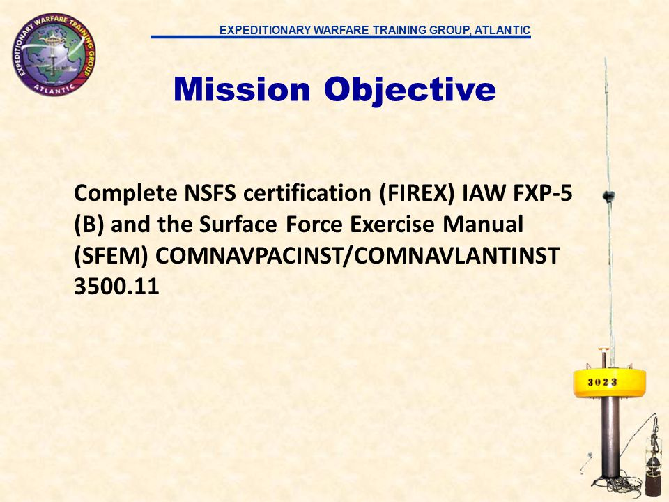EXPEDITIONARY WARFARE TRAINING GROUP, ATLANTIC Complete NSFS certification (FIREX) IAW FXP-5 (B) and the Surface Force Exercise Manual (SFEM) COMNAVPACINST/COMNAVLANTINST 3500.11 Mission Objective