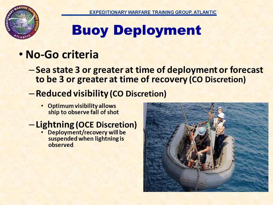 EXPEDITIONARY WARFARE TRAINING GROUP, ATLANTIC Buoy deployment requires 30-45 minutes from first position – RHIB Crew on Standby – Secure SPY while buoys are topside and remain in standby until ship is 3 miles from buoy field Drop buoys at pre-determined positions – Use ship's NAV to drive ship to drop-off points –Buoys lowered from fantail and dropped on command from Bridge (Require communications directly with bridge and countdown to drop point) Buoy Deployment