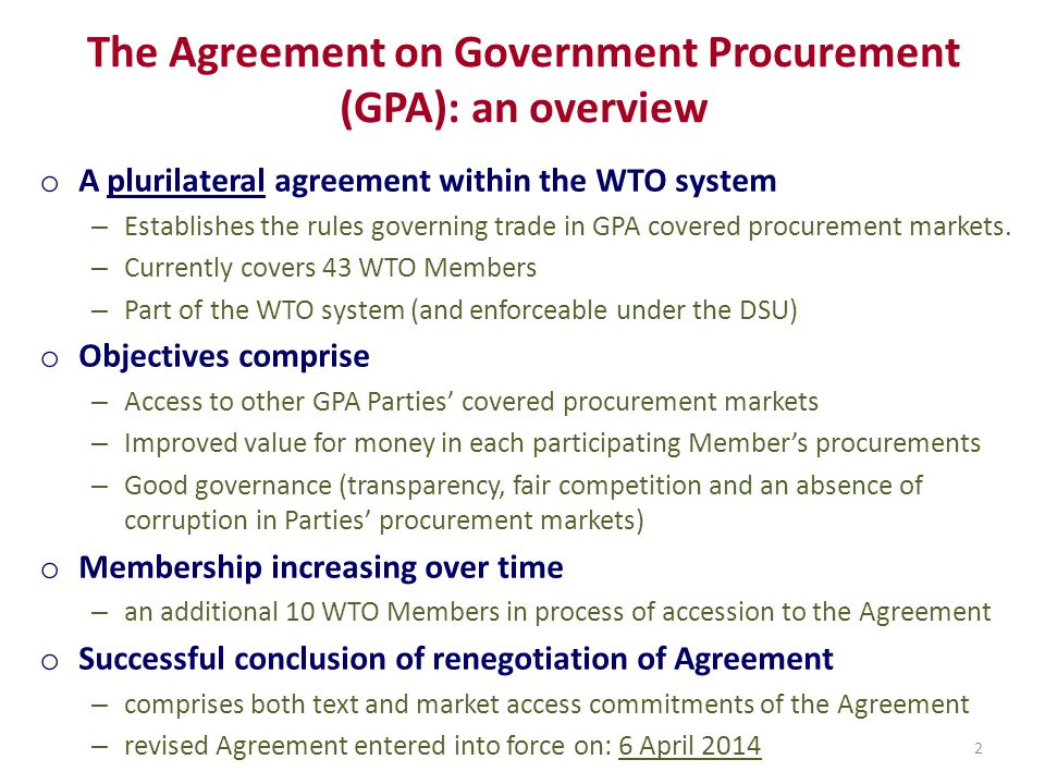The Agreement on Government Procurement (GPA): an overview o A plurilateral agreement within the WTO system – Establishes the rules governing trade in