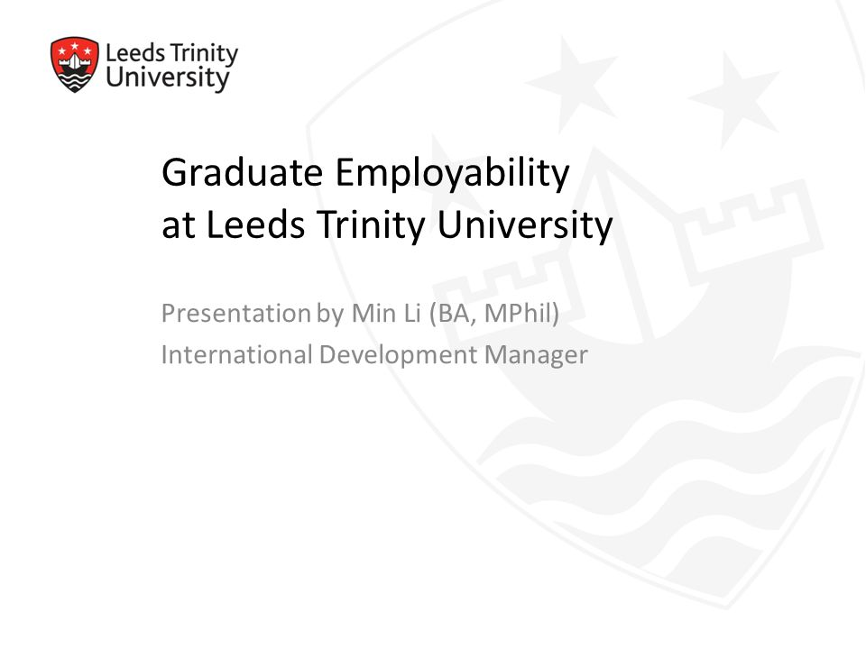 Graduate Employability at Leeds Trinity University Presentation by Min Li (BA, MPhil) International Development Manager