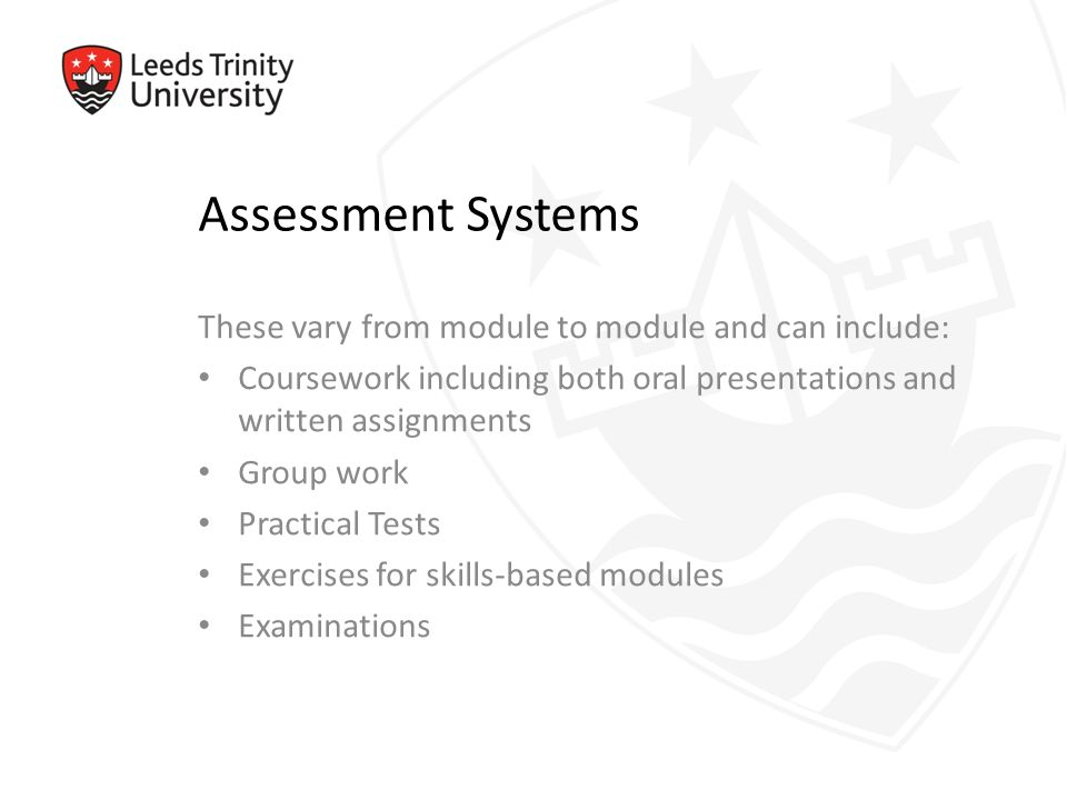 Assessment Systems These vary from module to module and can include: Coursework including both oral presentations and written assignments Group work Practical Tests Exercises for skills-based modules Examinations