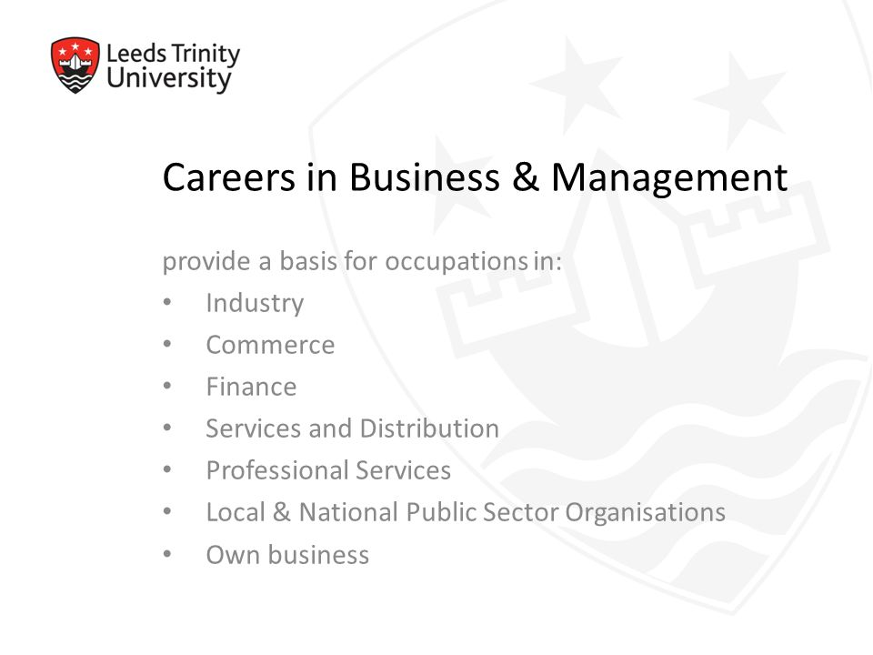 Careers in Business & Management provide a basis for occupations in: Industry Commerce Finance Services and Distribution Professional Services Local & National Public Sector Organisations Own business