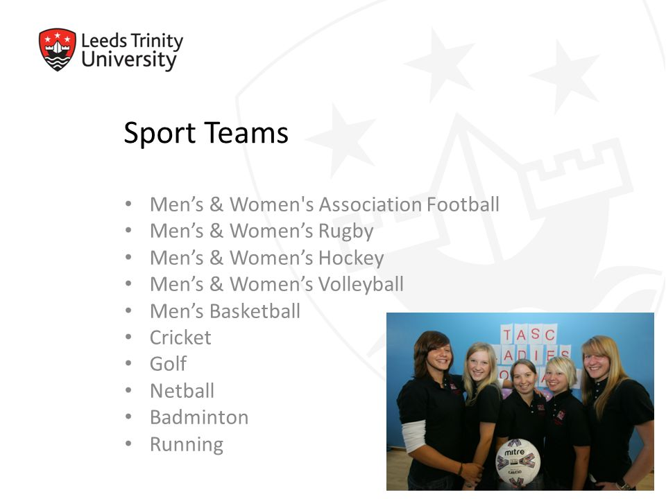 Sport Teams Men's & Women s Association Football Men's & Women's Rugby Men's & Women's Hockey Men's & Women's Volleyball Men's Basketball Cricket Golf Netball Badminton Running