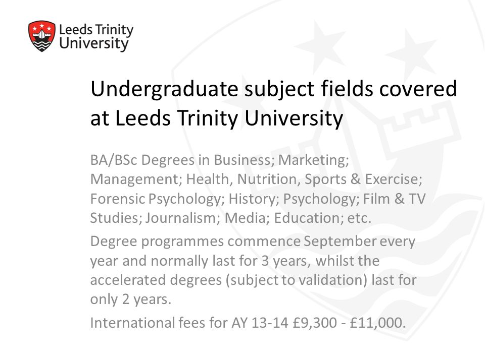 Undergraduate subject fields covered at Leeds Trinity University BA/BSc Degrees in Business; Marketing; Management; Health, Nutrition, Sports & Exercise; Forensic Psychology; History; Psychology; Film & TV Studies; Journalism; Media; Education; etc.