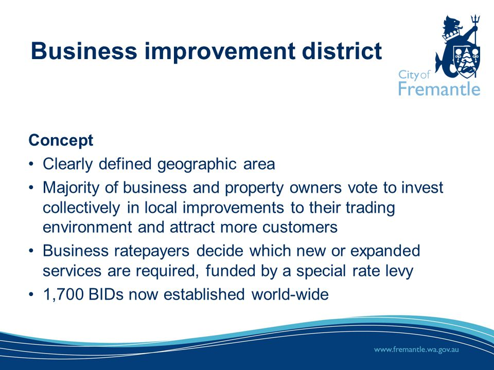 Concept Clearly defined geographic area Majority of business and property owners vote to invest collectively in local improvements to their trading environment and attract more customers Business ratepayers decide which new or expanded services are required, funded by a special rate levy 1,700 BIDs now established world-wide
