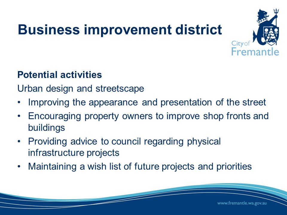 Potential activities Urban design and streetscape Improving the appearance and presentation of the street Encouraging property owners to improve shop fronts and buildings Providing advice to council regarding physical infrastructure projects Maintaining a wish list of future projects and priorities Business improvement district