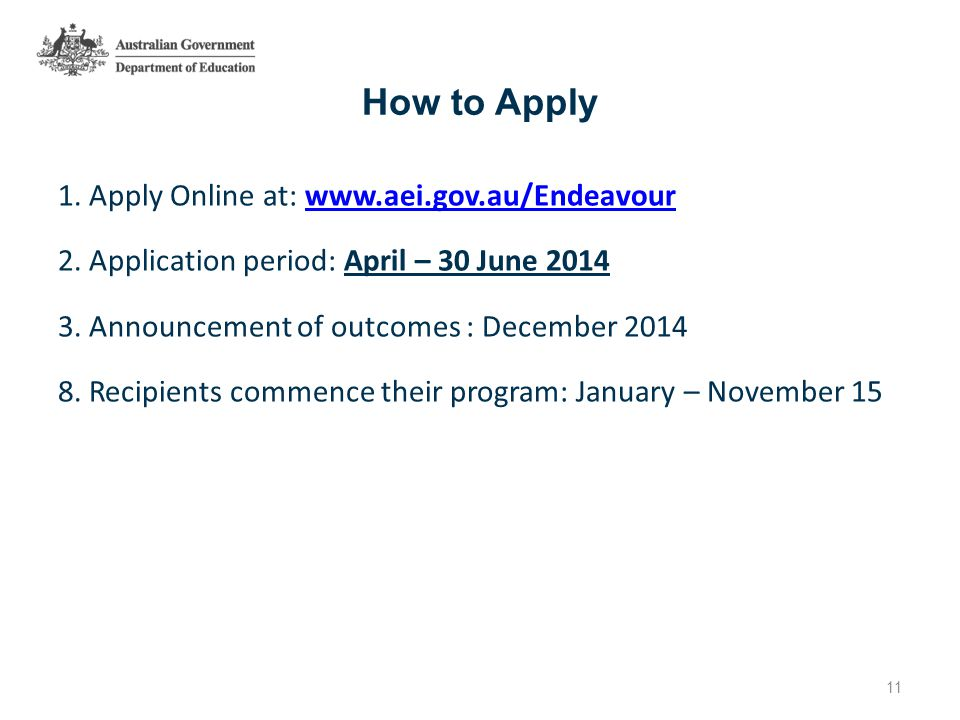 How to Apply 1. Apply Online at: www.aei.gov.au/Endeavourwww.aei.gov.au/Endeavour 2. Application period: April – 30 June 2014 3. Announcement of outco