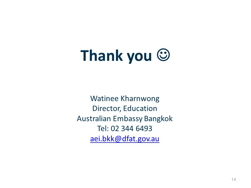 Thank you 14 Watinee Kharnwong Director, Education Australian Embassy Bangkok Tel: 02 344 6493 aei.bkk@dfat.gov.au