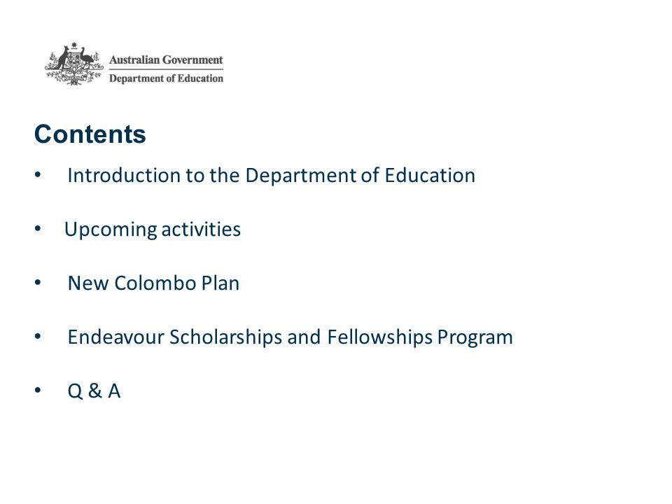 Department of Education Located within the Australian Embassy 12 offices in 10 Countries Strengthen international education collaboration between Australia and partner countries Institutional Collaboration Legislation for overseas students Scholarships and Mobility Program 3