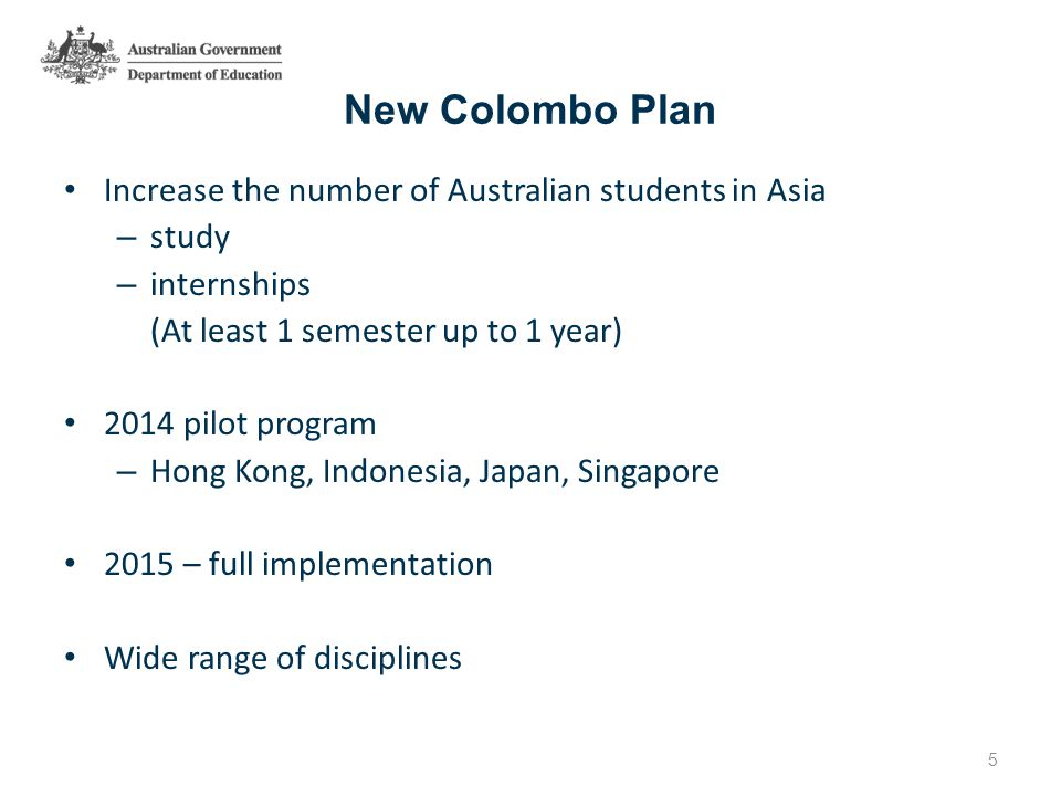 New Colombo Plan Increase the number of Australian students in Asia – study – internships (At least 1 semester up to 1 year) 2014 pilot program – Hong Kong, Indonesia, Japan, Singapore 2015 – full implementation Wide range of disciplines 5