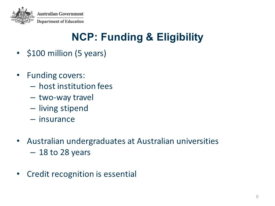 NCP: Funding & Eligibility $100 million (5 years) Funding covers: – host institution fees – two-way travel – living stipend – insurance Australian undergraduates at Australian universities – 18 to 28 years Credit recognition is essential 6