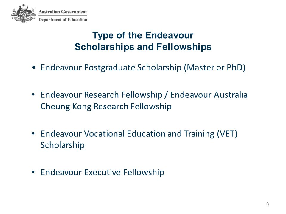 Type of the Endeavour Scholarships and Fellowships Endeavour Postgraduate Scholarship (Master or PhD) Endeavour Research Fellowship / Endeavour Australia Cheung Kong Research Fellowship Endeavour Vocational Education and Training (VET) Scholarship Endeavour Executive Fellowship 8