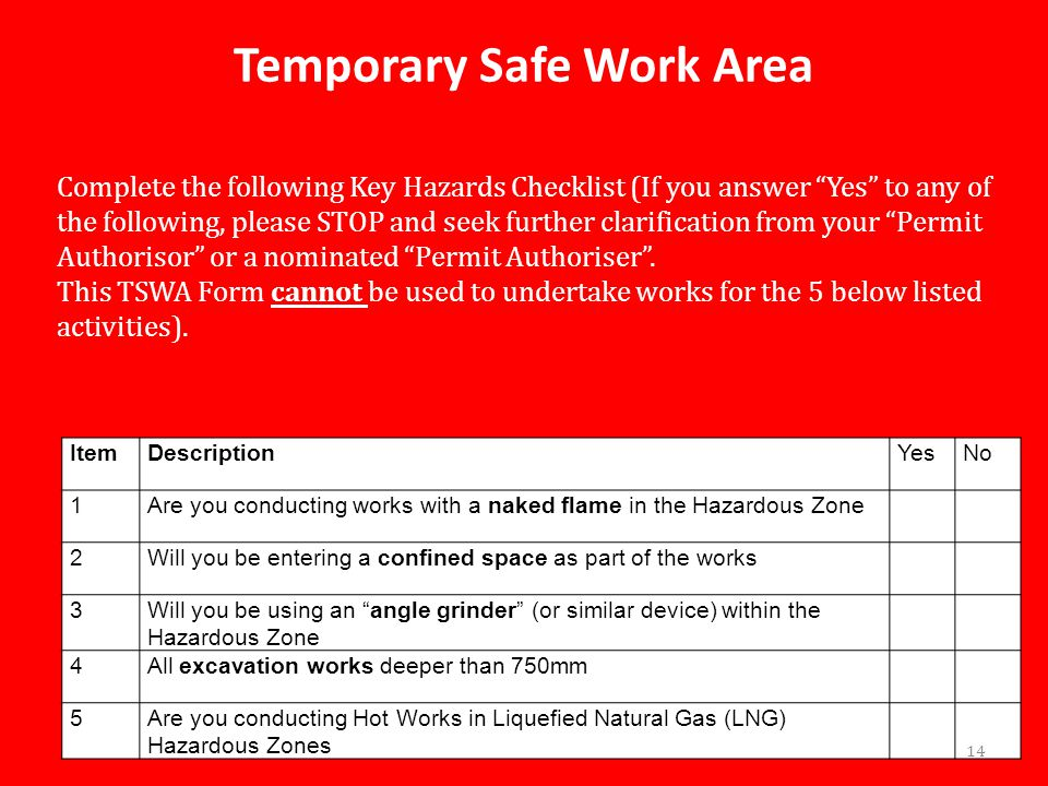 Temporary Safe Work Area ItemDescriptionYesNo 1Are you conducting works with a naked flame in the Hazardous Zone 2Will you be entering a confined space as part of the works 3Will you be using an angle grinder (or similar device) within the Hazardous Zone 4All excavation works deeper than 750mm 5Are you conducting Hot Works in Liquefied Natural Gas (LNG) Hazardous Zones Complete the following Key Hazards Checklist (If you answer Yes to any of the following, please STOP and seek further clarification from your Permit Authorisor or a nominated Permit Authoriser .