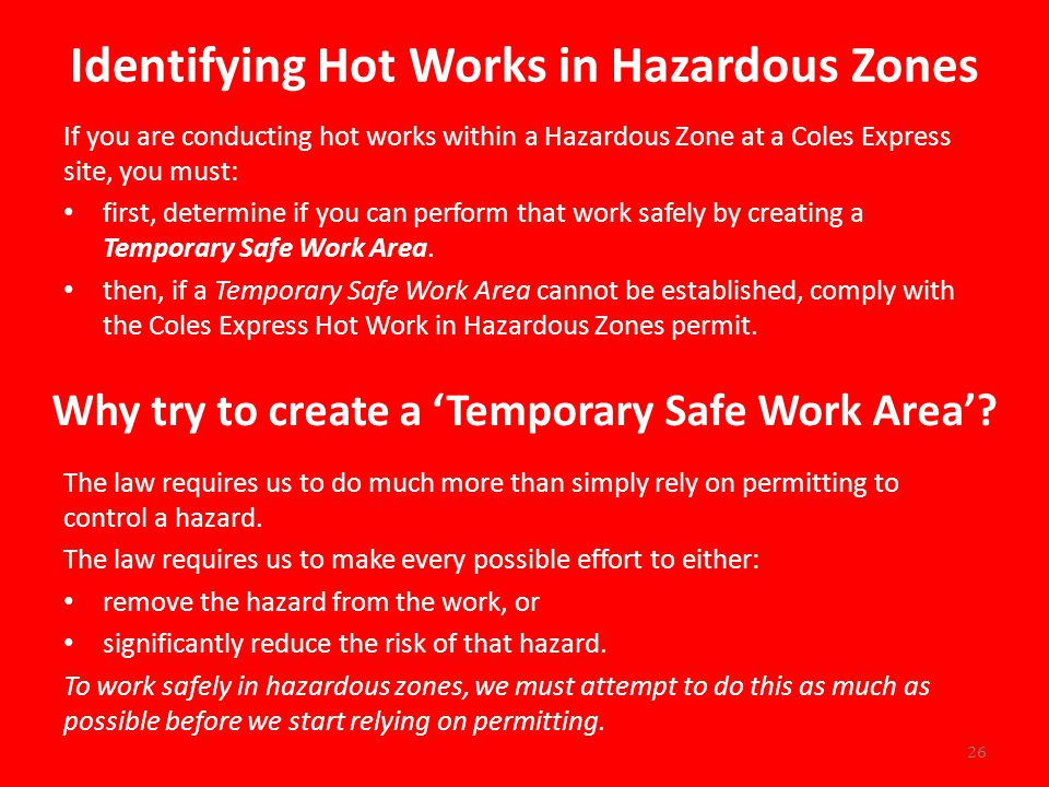 Identifying Hot Works in Hazardous Zones If you are conducting hot works within a Hazardous Zone at a Coles Express site, you must: first, determine if you can perform that work safely by creating a Temporary Safe Work Area.
