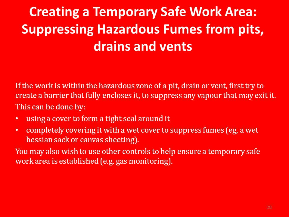 Creating a Temporary Safe Work Area: Suppressing Hazardous Fumes from pits, drains and vents If the work is within the hazardous zone of a pit, drain or vent, first try to create a barrier that fully encloses it, to suppress any vapour that may exit it.