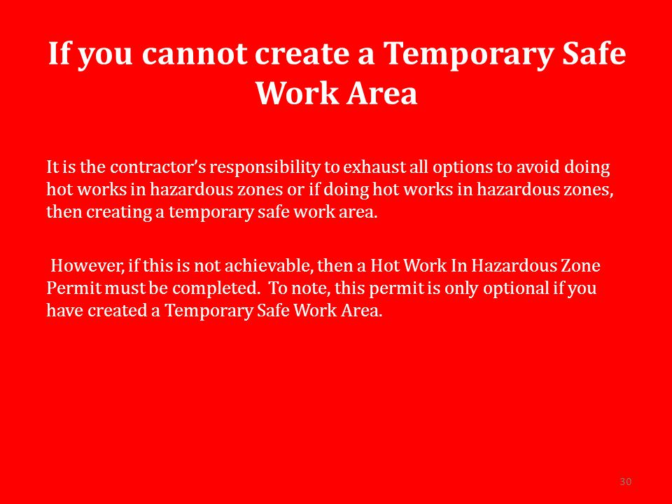 If you cannot create a Temporary Safe Work Area It is the contractor's responsibility to exhaust all options to avoid doing hot works in hazardous zones or if doing hot works in hazardous zones, then creating a temporary safe work area.