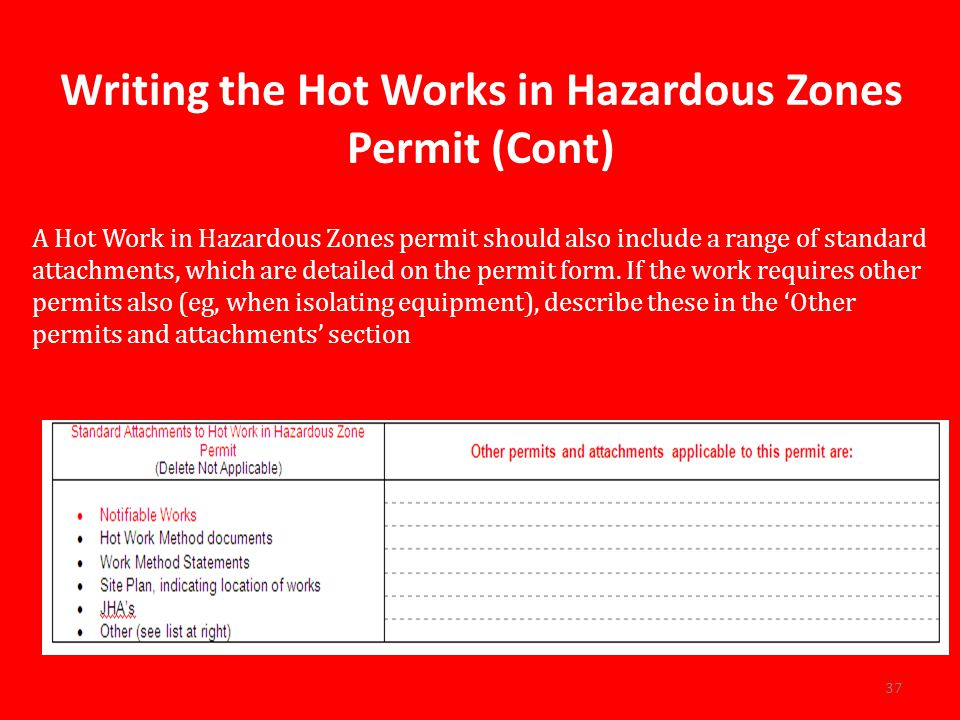Writing the Hot Works in Hazardous Zones Permit (Cont) A Hot Work in Hazardous Zones permit should also include a range of standard attachments, which are detailed on the permit form.