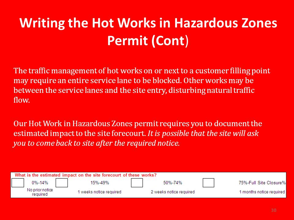 Writing the Hot Works in Hazardous Zones Permit (Cont) The traffic management of hot works on or next to a customer filling point may require an entire service lane to be blocked.