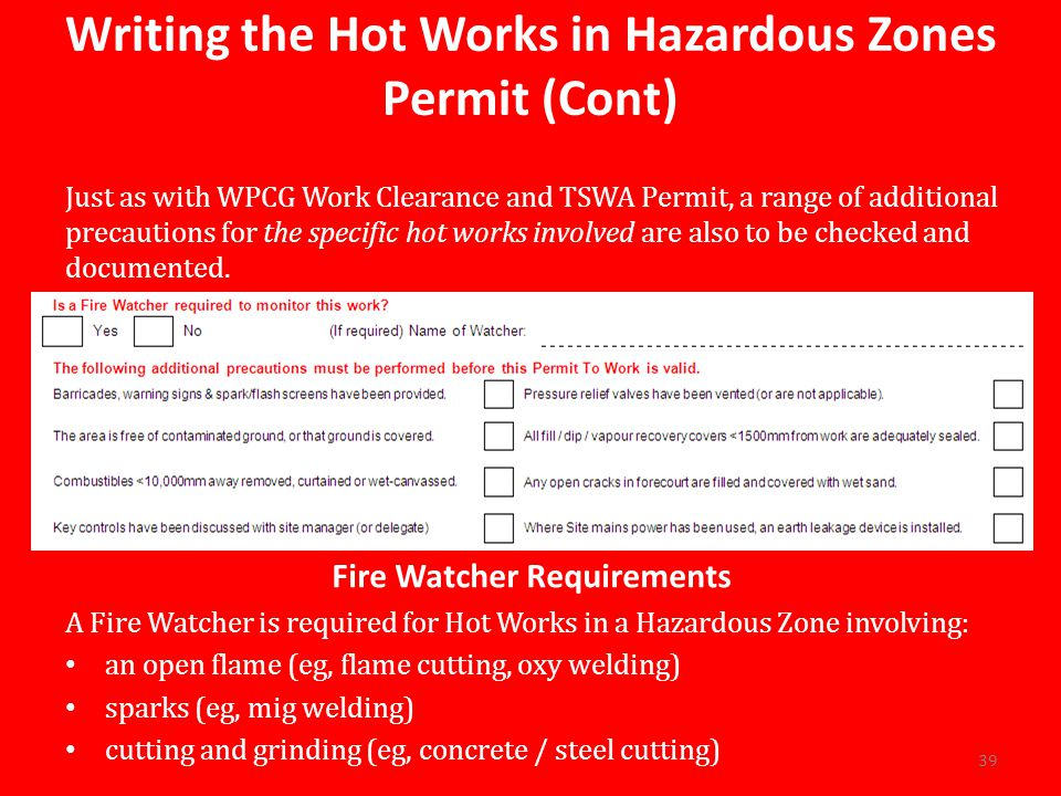 Writing the Hot Works in Hazardous Zones Permit (Cont) Just as with WPCG Work Clearance and TSWA Permit, a range of additional precautions for the specific hot works involved are also to be checked and documented.